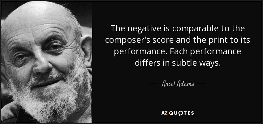 The negative is comparable to the composer's score and the print to its performance. Each performance differs in subtle ways. - Ansel Adams