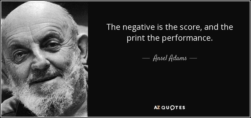 The negative is the score, and the print the performance. - Ansel Adams