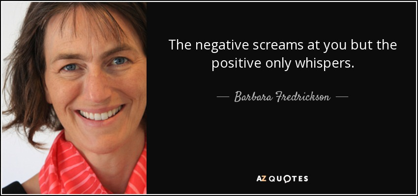 The negative screams at you but the positive only whispers. - Barbara Fredrickson