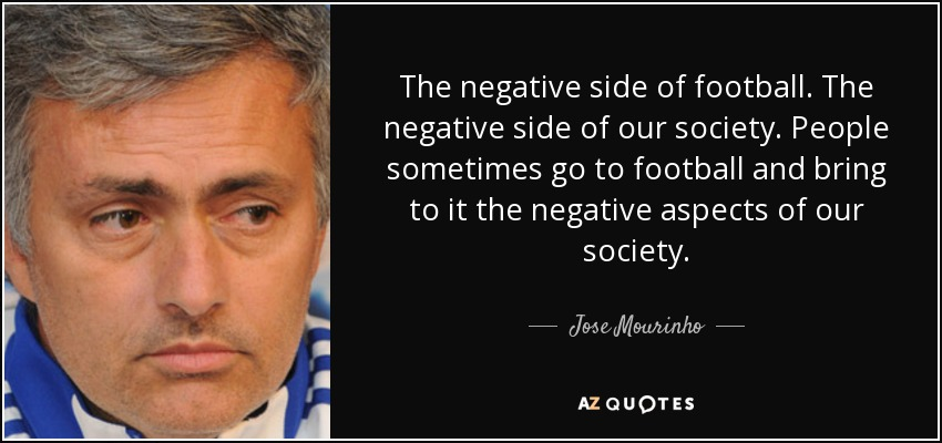 The negative side of football. The negative side of our society. People sometimes go to football and bring to it the negative aspects of our society. - Jose Mourinho