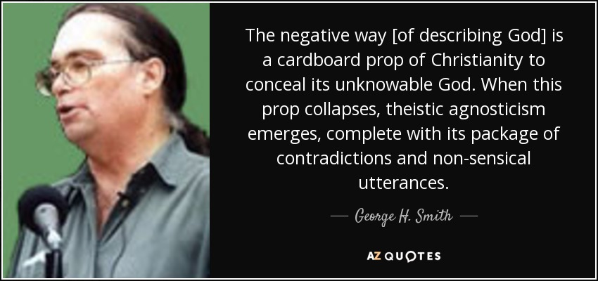 The negative way [of describing God] is a cardboard prop of Christianity to conceal its unknowable God. When this prop collapses, theistic agnosticism emerges, complete with its package of contradictions and non-sensical utterances. - George H. Smith