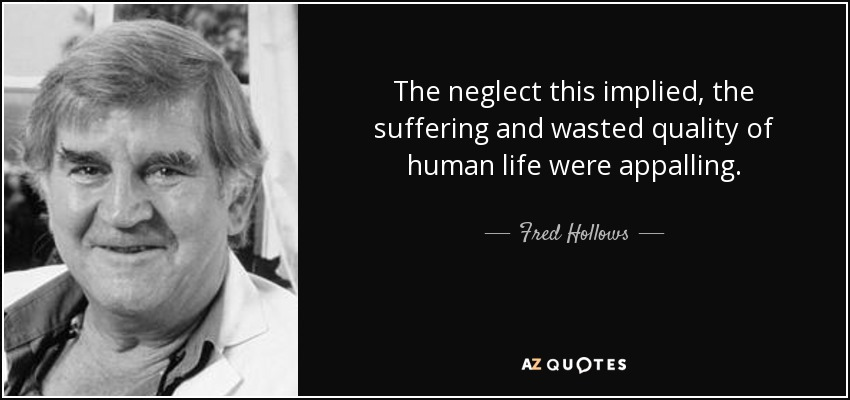 The neglect this implied, the suffering and wasted quality of human life were appalling. - Fred Hollows