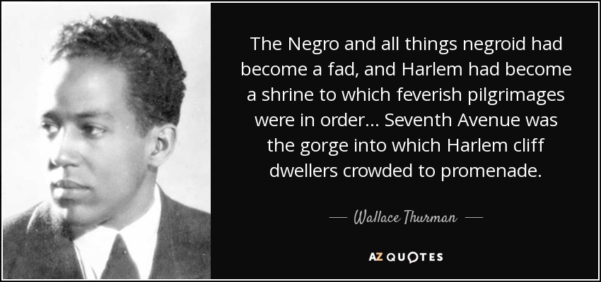 The Negro and all things negroid had become a fad, and Harlem had become a shrine to which feverish pilgrimages were in order . . . Seventh Avenue was the gorge into which Harlem cliff dwellers crowded to promenade. - Wallace Thurman
