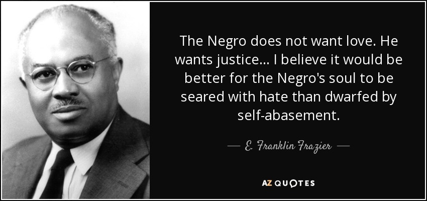 The Negro does not want love. He wants justice . . . I believe it would be better for the Negro's soul to be seared with hate than dwarfed by self-abasement. - E. Franklin Frazier