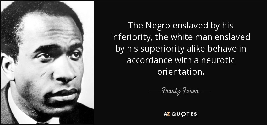 The Negro enslaved by his inferiority, the white man enslaved by his superiority alike behave in accordance with a neurotic orientation. - Frantz Fanon