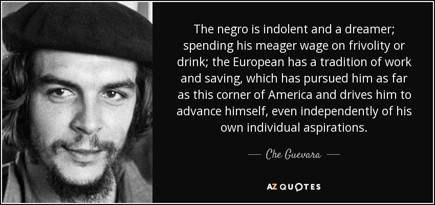http://www.azquotes.com/picture-quotes/quote-the-negro-is-indolent-and-a-dreamer-spending-his-meager-wage-on-frivolity-or-drink-the-che-guevara-71-66-38.jpg