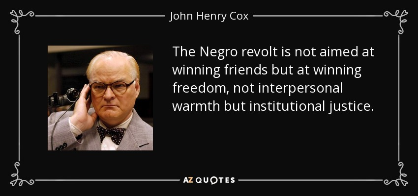 The Negro revolt is not aimed at winning friends but at winning freedom, not interpersonal warmth but institutional justice. - John Henry Cox