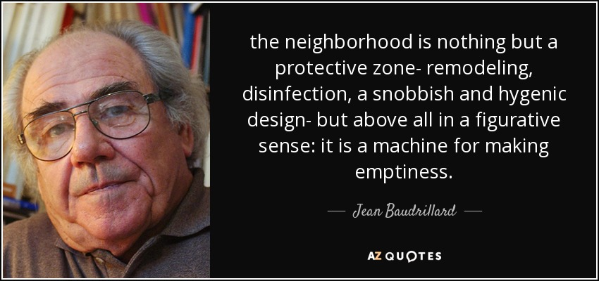 the neighborhood is nothing but a protective zone- remodeling, disinfection, a snobbish and hygenic design- but above all in a figurative sense: it is a machine for making emptiness. - Jean Baudrillard
