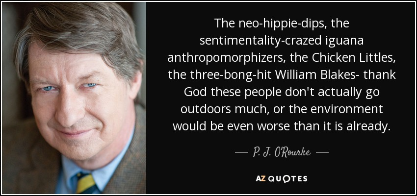 The neo-hippie-dips, the sentimentality-crazed iguana anthropomorphizers, the Chicken Littles, the three-bong-hit William Blakes- thank God these people don't actually go outdoors much, or the environment would be even worse than it is already. - P. J. O'Rourke