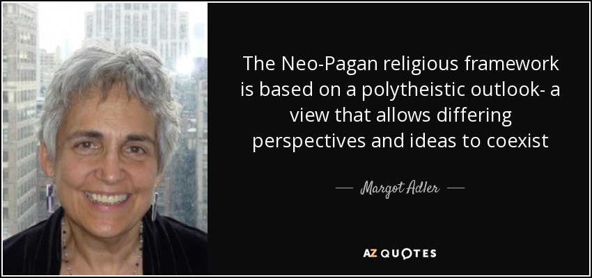 The Neo-Pagan religious framework is based on a polytheistic outlook- a view that allows differing perspectives and ideas to coexist - Margot Adler