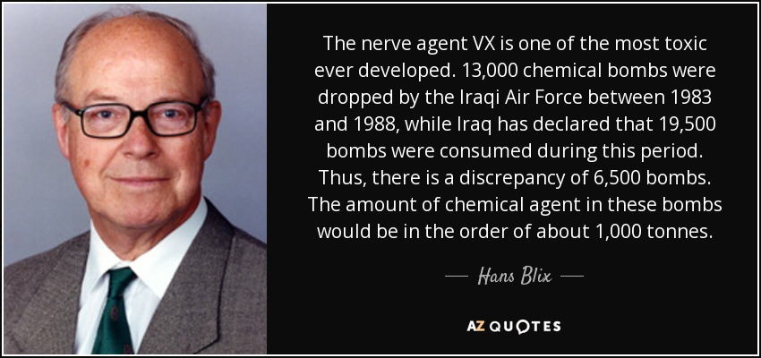 The nerve agent VX is one of the most toxic ever developed. 13,000 chemical bombs were dropped by the Iraqi Air Force between 1983 and 1988, while Iraq has declared that 19,500 bombs were consumed during this period. Thus, there is a discrepancy of 6,500 bombs. The amount of chemical agent in these bombs would be in the order of about 1,000 tonnes. - Hans Blix