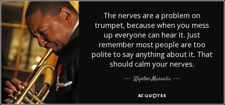 The nerves are a problem on trumpet, because when you mess up everyone can hear it. Just remember most people are too polite to say anything about it. That should calm your nerves. - Wynton Marsalis
