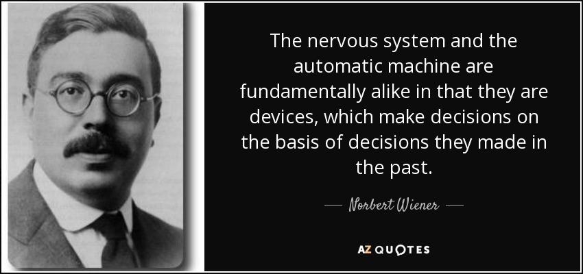 The nervous system and the automatic machine are fundamentally alike in that they are devices, which make decisions on the basis of decisions they made in the past. - Norbert Wiener