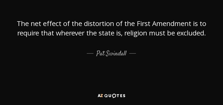 The net effect of the distortion of the First Amendment is to require that wherever the state is, religion must be excluded. - Pat Swindall