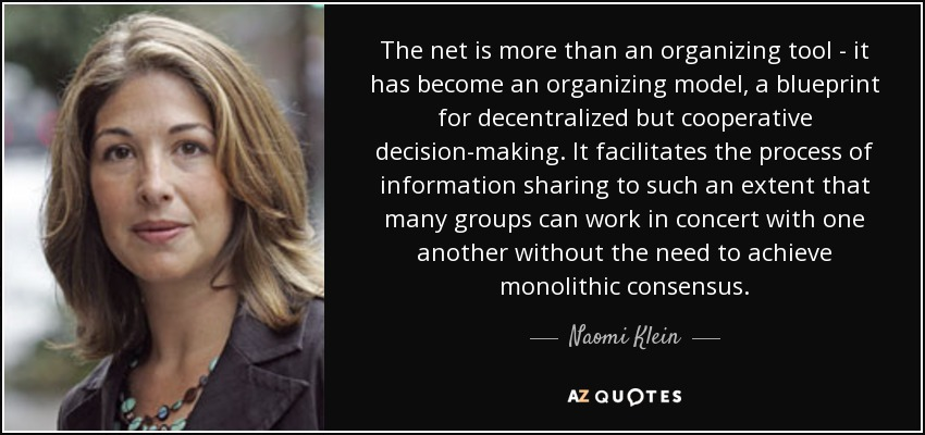 The net is more than an organizing tool - it has become an organizing model, a blueprint for decentralized but cooperative decision-making. It facilitates the process of information sharing to such an extent that many groups can work in concert with one another without the need to achieve monolithic consensus. - Naomi Klein