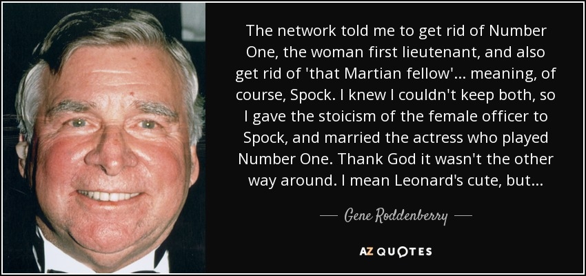 The network told me to get rid of Number One, the woman first lieutenant, and also get rid of 'that Martian fellow'... meaning, of course, Spock. I knew I couldn't keep both, so I gave the stoicism of the female officer to Spock, and married the actress who played Number One. Thank God it wasn't the other way around. I mean Leonard's cute, but... - Gene Roddenberry