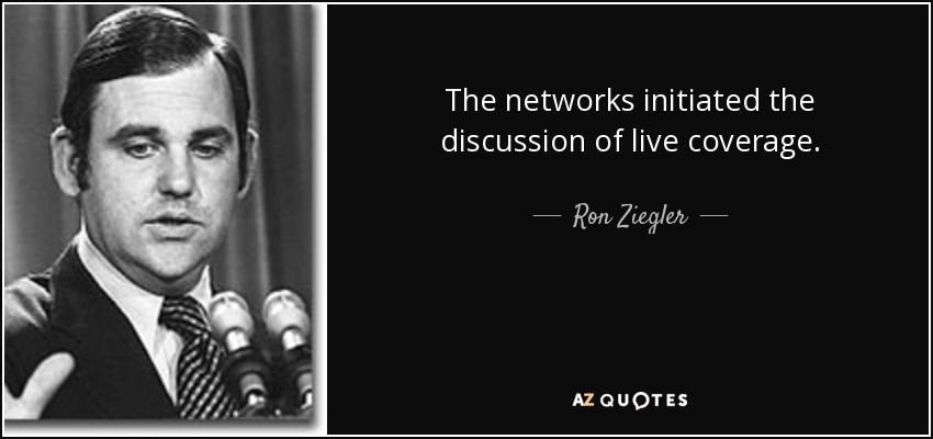 The networks initiated the discussion of live coverage. - Ron Ziegler