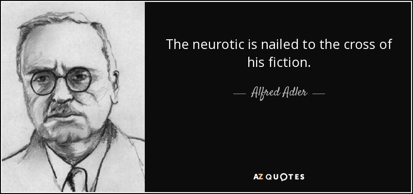 The neurotic is nailed to the cross of his fiction. - Alfred Adler