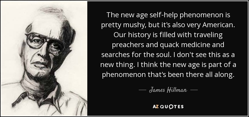The new age self-help phenomenon is pretty mushy, but it's also very American. Our history is filled with traveling preachers and quack medicine and searches for the soul. I don't see this as a new thing. I think the new age is part of a phenomenon that's been there all along. - James Hillman