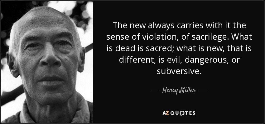 The new always carries with it the sense of violation, of sacrilege. What is dead is sacred; what is new, that is different, is evil, dangerous, or subversive. - Henry Miller