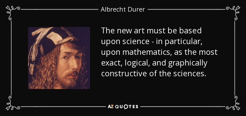 The new art must be based upon science - in particular, upon mathematics, as the most exact, logical, and graphically constructive of the sciences. - Albrecht Durer