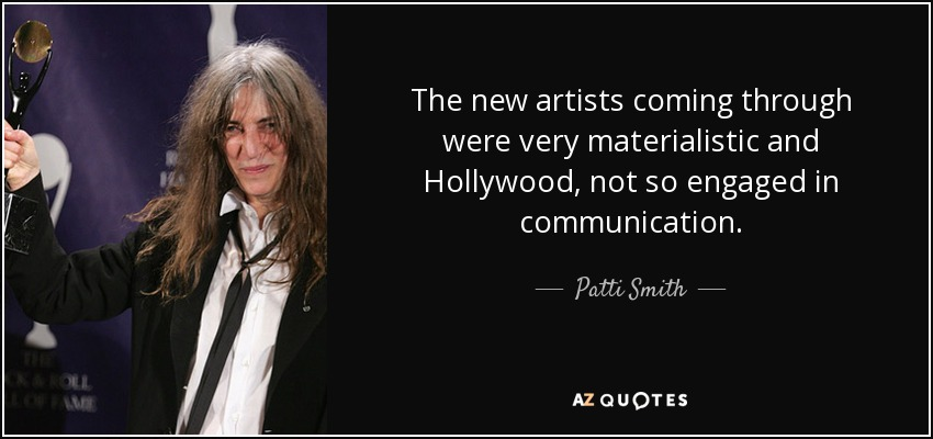 The new artists coming through were very materialistic and Hollywood, not so engaged in communication. - Patti Smith