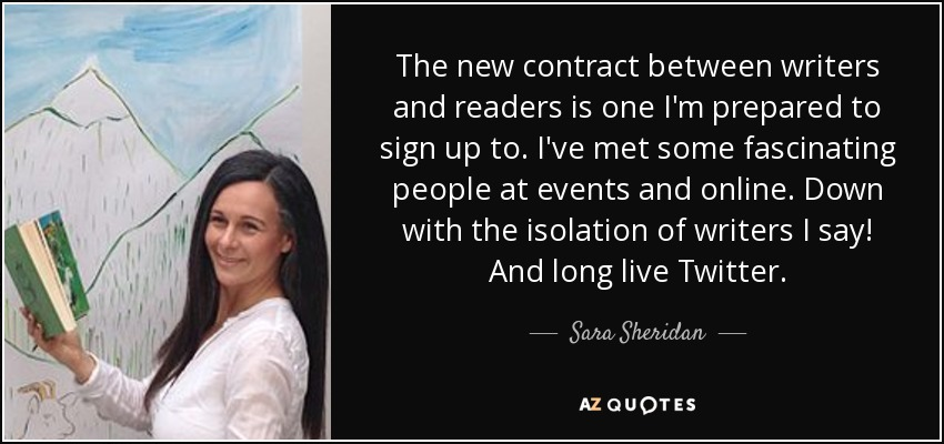 The new contract between writers and readers is one I'm prepared to sign up to. I've met some fascinating people at events and online. Down with the isolation of writers I say! And long live Twitter. - Sara Sheridan