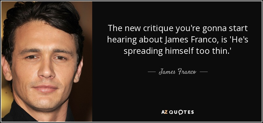 The new critique you're gonna start hearing about James Franco, is 'He's spreading himself too thin.' - James Franco