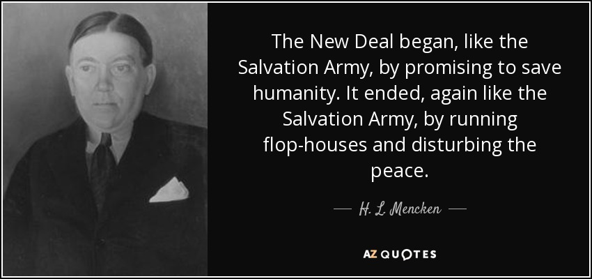 The New Deal began, like the Salvation Army, by promising to save humanity. It ended, again like the Salvation Army, by running flop-houses and disturbing the peace. - H. L. Mencken
