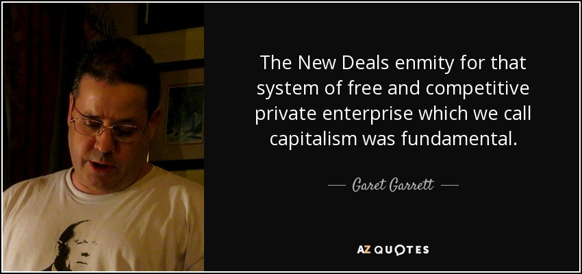 The New Deals enmity for that system of free and competitive private enterprise which we call capitalism was fundamental. - Garet Garrett