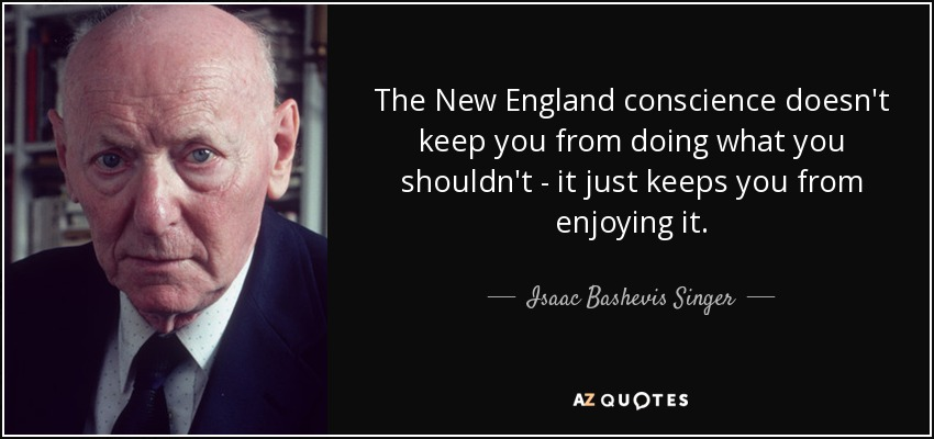 The New England conscience doesn't keep you from doing what you shouldn't - it just keeps you from enjoying it. - Isaac Bashevis Singer