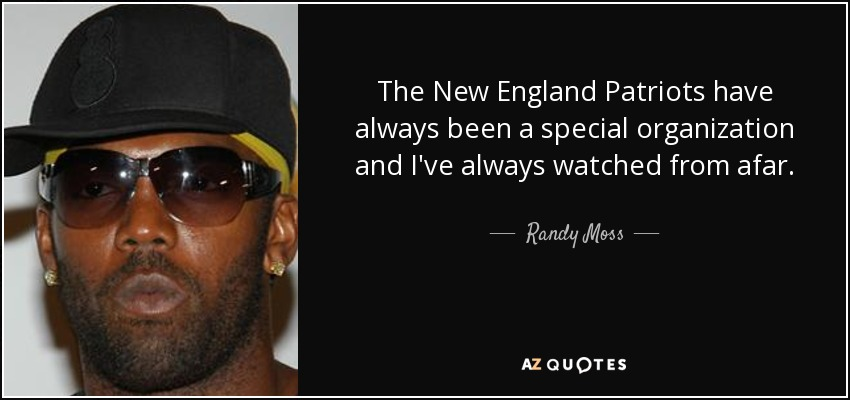 The New England Patriots have always been a special organization and I've always watched from afar. - Randy Moss