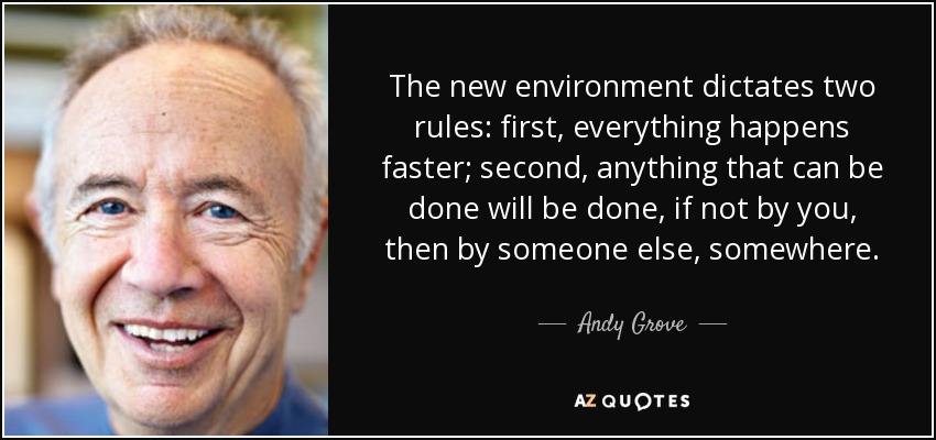 The new environment dictates two rules: first, everything happens faster; second, anything that can be done will be done, if not by you, then by someone else, somewhere. - Andy Grove