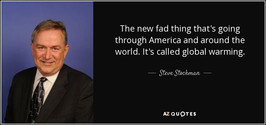 The new fad thing that's going through America and around the world. It's called global warming. - Steve Stockman