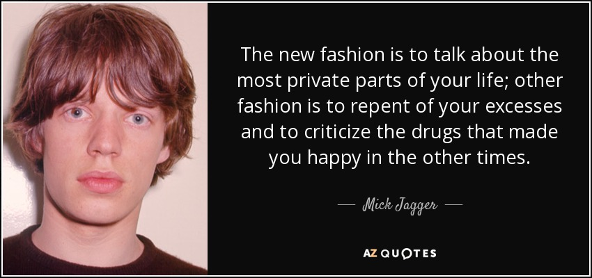 The new fashion is to talk about the most private parts of your life; other fashion is to repent of your excesses and to criticize the drugs that made you happy in the other times. - Mick Jagger