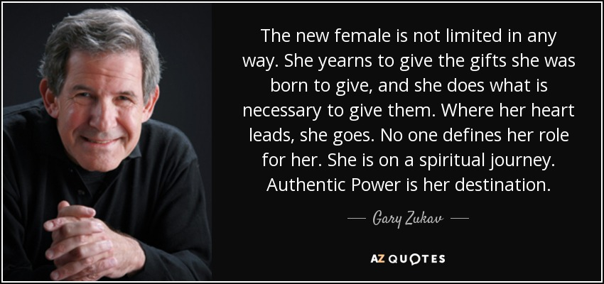 The new female is not limited in any way. She yearns to give the gifts she was born to give, and she does what is necessary to give them. Where her heart leads, she goes. No one defines her role for her. She is on a spiritual journey. Authentic Power is her destination. - Gary Zukav
