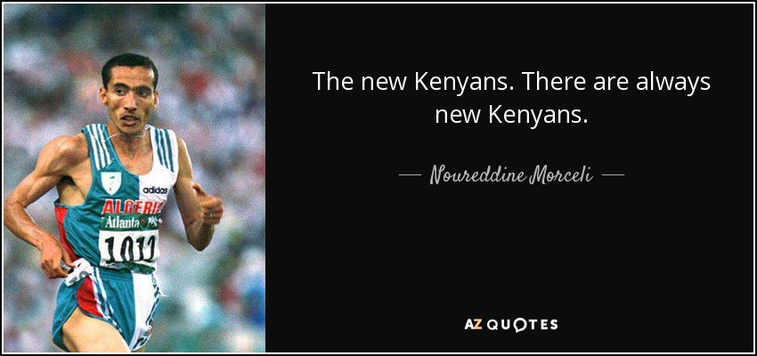 The new Kenyans. There are always new Kenyans. - Noureddine Morceli