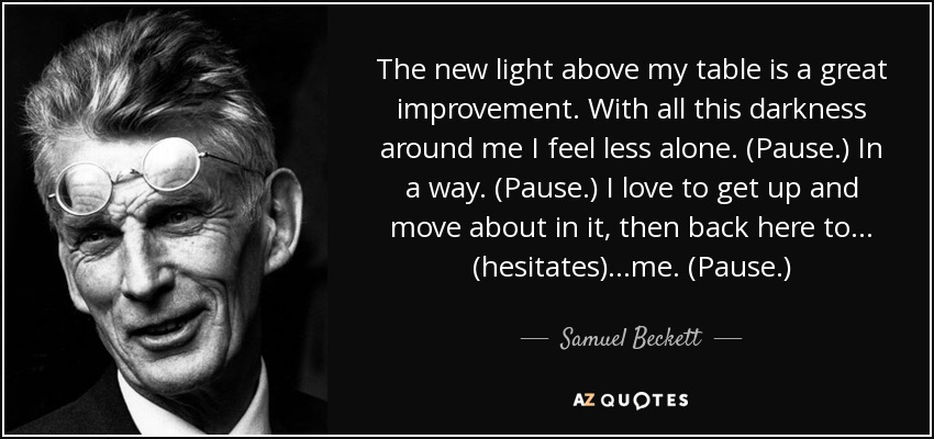 The new light above my table is a great improvement. With all this darkness around me I feel less alone. (Pause.) In a way. (Pause.) I love to get up and move about in it, then back here to... (hesitates) ...me. (Pause.) - Samuel Beckett