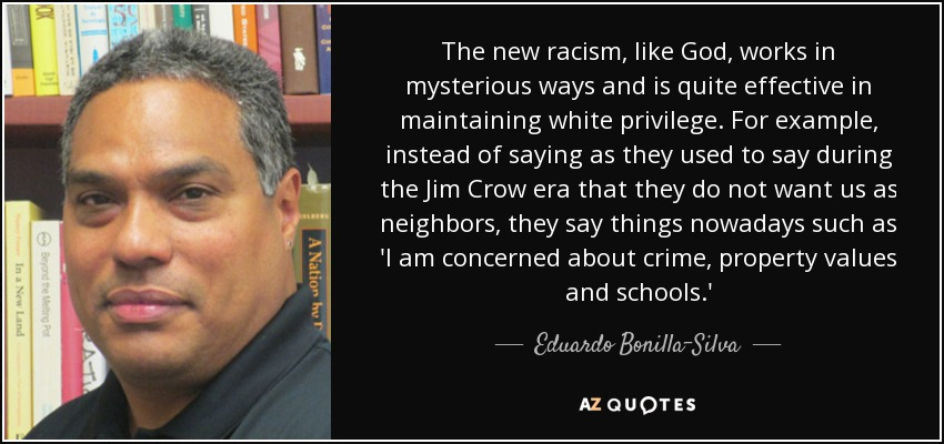 The new racism, like God, works in mysterious ways and is quite effective in maintaining white privilege. For example, instead of saying as they used to say during the Jim Crow era that they do not want us as neighbors, they say things nowadays such as 'I am concerned about crime, property values and schools.' - Eduardo Bonilla-Silva