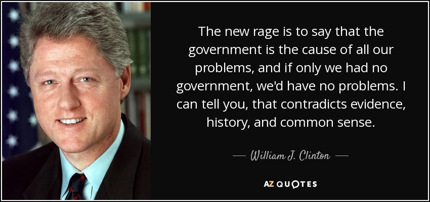 The new rage is to say that the government is the cause of all our problems, and if only we had no government, we'd have no problems. I can tell you, that contradicts evidence, history, and common sense. - William J. Clinton
