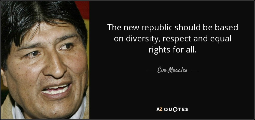 The new republic should be based on diversity, respect and equal rights for all. - Evo Morales