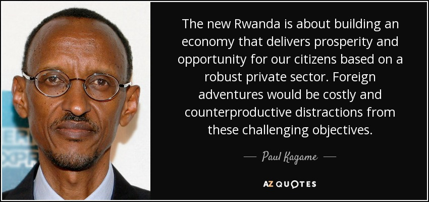 The new Rwanda is about building an economy that delivers prosperity and opportunity for our citizens based on a robust private sector. Foreign adventures would be costly and counterproductive distractions from these challenging objectives. - Paul Kagame