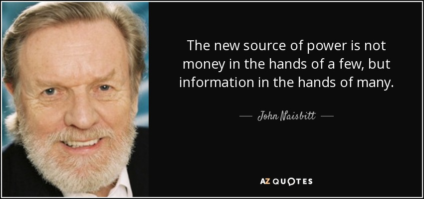 The new source of power is not money in the hands of a few, but information in the hands of many. - John Naisbitt