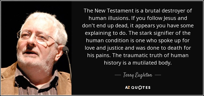 The New Testament is a brutal destroyer of human illusions. If you follow Jesus and don't end up dead, it appears you have some explaining to do. The stark signifier of the human condition is one who spoke up for love and justice and was done to death for his pains. The traumatic truth of human history is a mutilated body. - Terry Eagleton