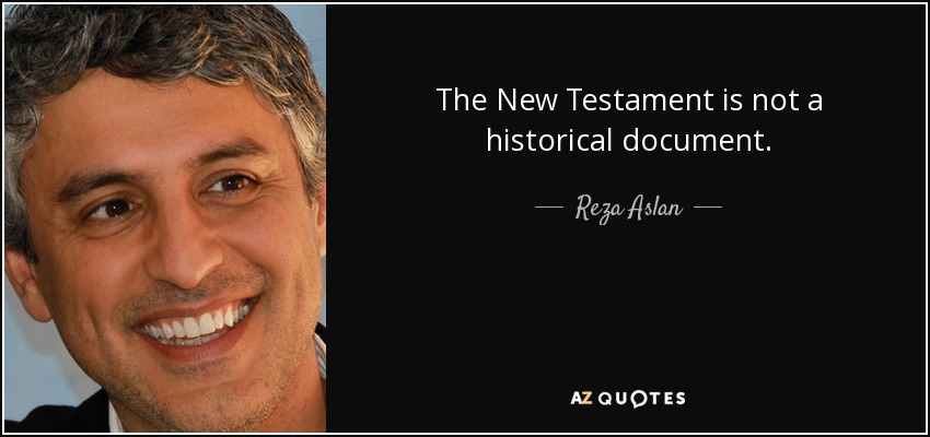 The New Testament is not a historical document. - Reza Aslan