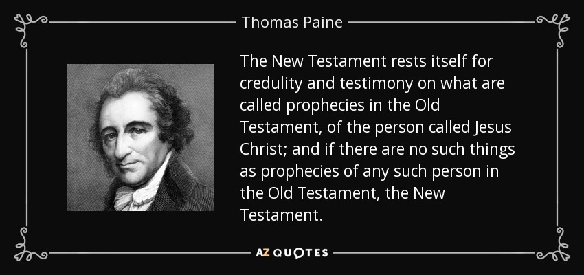 The New Testament rests itself for credulity and testimony on what are called prophecies in the Old Testament, of the person called Jesus Christ; and if there are no such things as prophecies of any such person in the Old Testament, the New Testament. - Thomas Paine