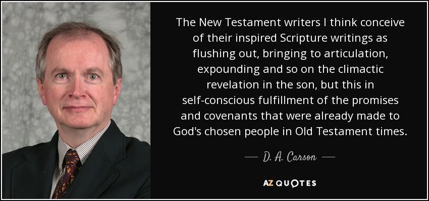 The New Testament writers I think conceive of their inspired Scripture writings as flushing out, bringing to articulation, expounding and so on the climactic revelation in the son, but this in self-conscious fulfillment of the promises and covenants that were already made to God's chosen people in Old Testament times. - D. A. Carson