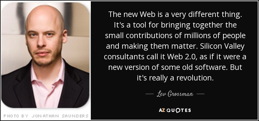 The new Web is a very different thing. It's a tool for bringing together the small contributions of millions of people and making them matter. Silicon Valley consultants call it Web 2.0, as if it were a new version of some old software. But it's really a revolution. - Lev Grossman