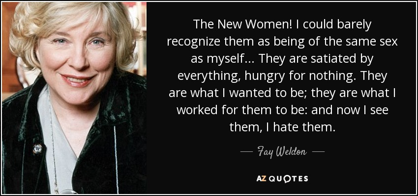 The New Women! I could barely recognize them as being of the same sex as myself... They are satiated by everything, hungry for nothing. They are what I wanted to be; they are what I worked for them to be: and now I see them, I hate them. - Fay Weldon