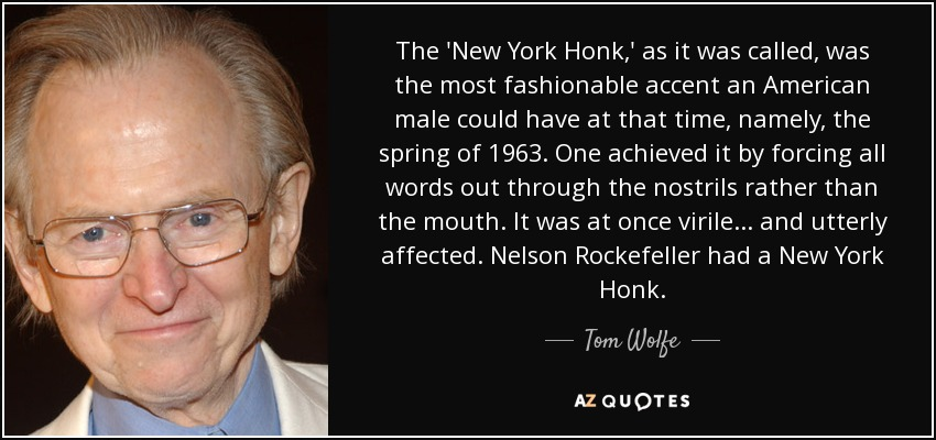 The 'New York Honk,' as it was called, was the most fashionable accent an American male could have at that time, namely, the spring of 1963. One achieved it by forcing all words out through the nostrils rather than the mouth. It was at once virile... and utterly affected. Nelson Rockefeller had a New York Honk. - Tom Wolfe